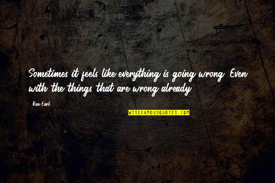 Everything Feels So Wrong Quotes By Rae Earl: Sometimes it feels like everything is going wrong.