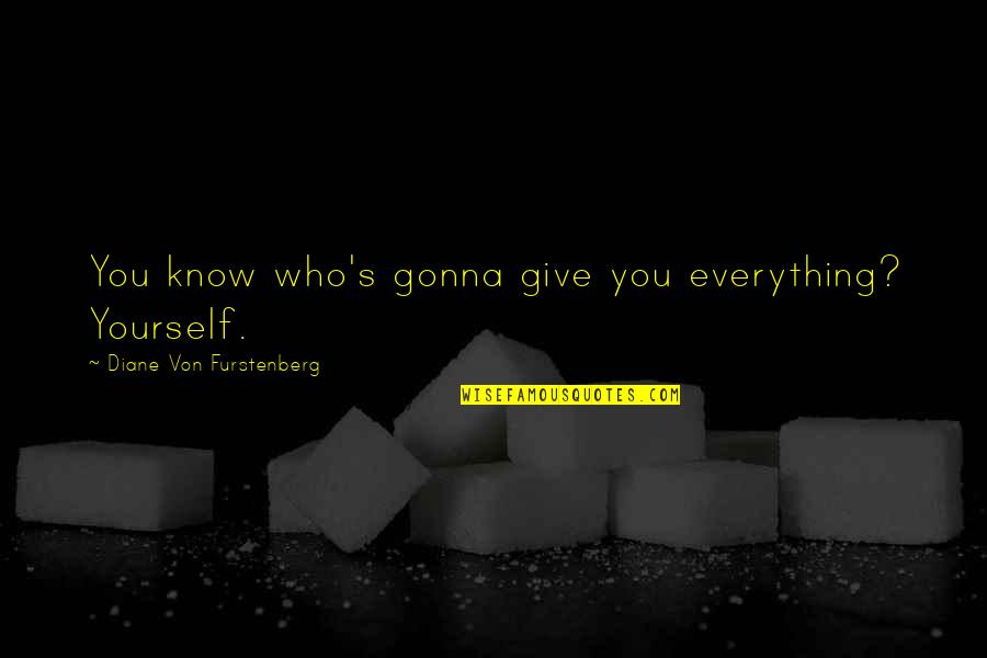 Everything Gonna Be Okay Quotes By Diane Von Furstenberg: You know who's gonna give you everything? Yourself.