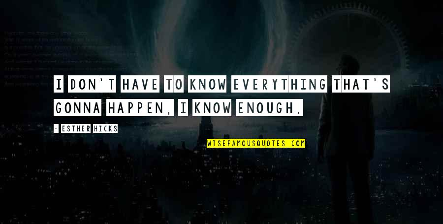 Everything Gonna Be Okay Quotes By Esther Hicks: I don't have to know everything that's gonna