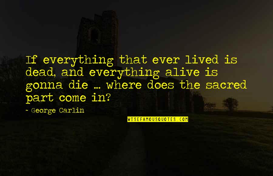 Everything Gonna Be Okay Quotes By George Carlin: If everything that ever lived is dead, and