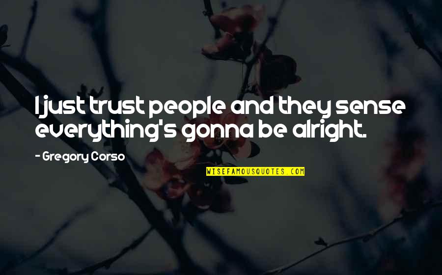 Everything Gonna Be Okay Quotes By Gregory Corso: I just trust people and they sense everything's