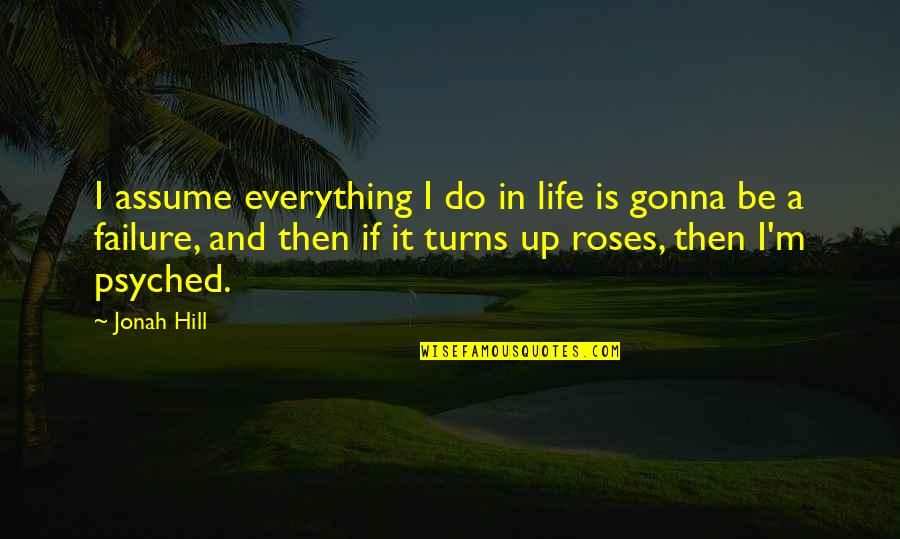 Everything Gonna Be Okay Quotes By Jonah Hill: I assume everything I do in life is