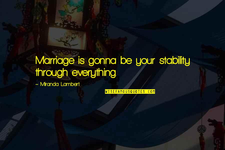 Everything Gonna Be Okay Quotes By Miranda Lambert: Marriage is gonna be your stability through everything.