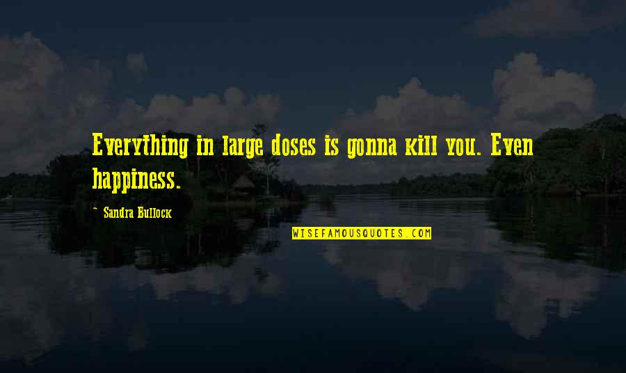 Everything Gonna Be Okay Quotes By Sandra Bullock: Everything in large doses is gonna kill you.