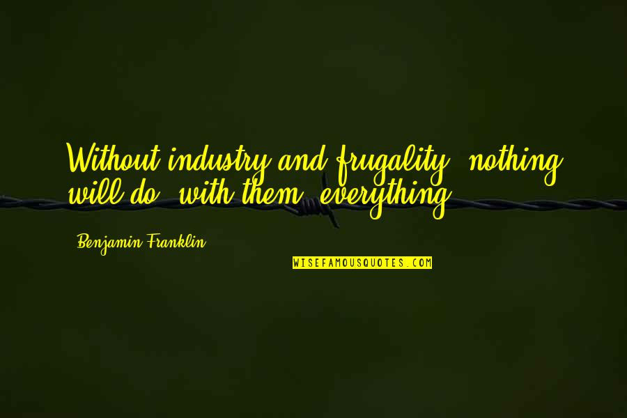 Everything Is Not Money Quotes By Benjamin Franklin: Without industry and frugality, nothing will do; with