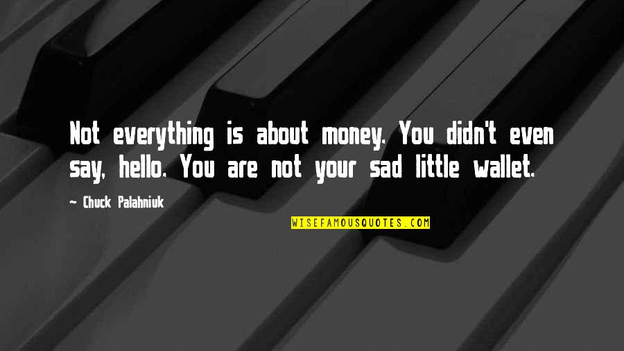 Everything Is Not Money Quotes By Chuck Palahniuk: Not everything is about money. You didn't even