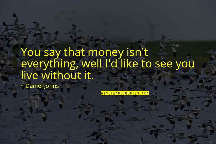 Everything Is Not Money Quotes By Daniel Johns: You say that money isn't everything, well I'd