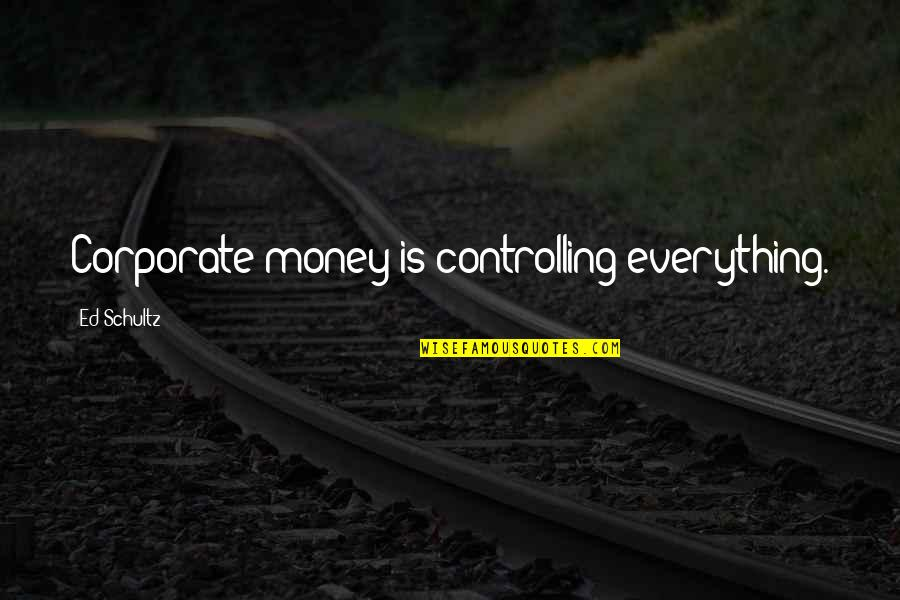 Everything Is Not Money Quotes By Ed Schultz: Corporate money is controlling everything.
