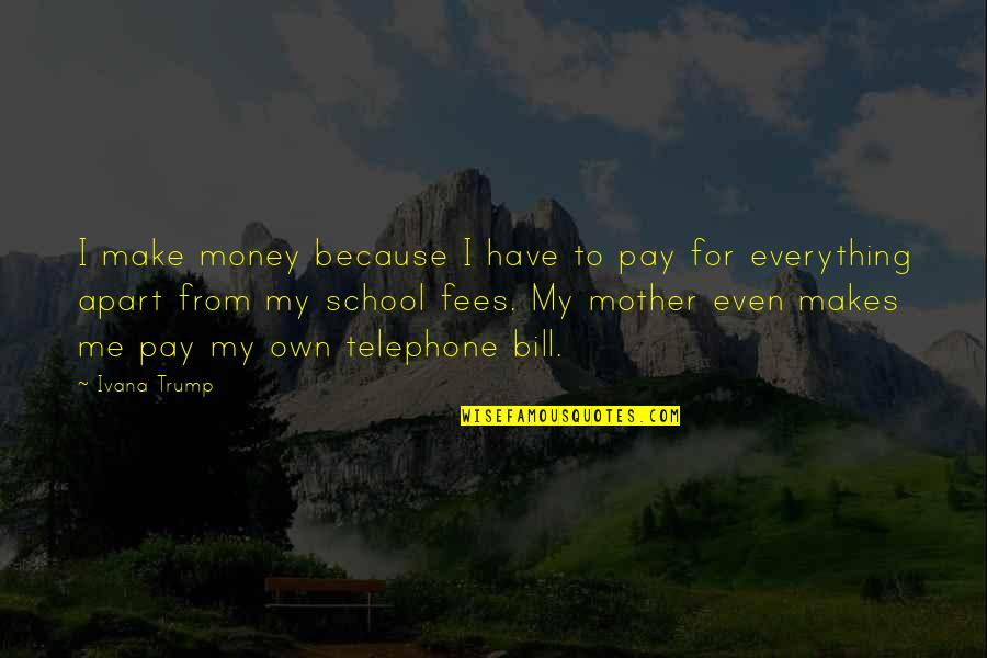 Everything Is Not Money Quotes By Ivana Trump: I make money because I have to pay