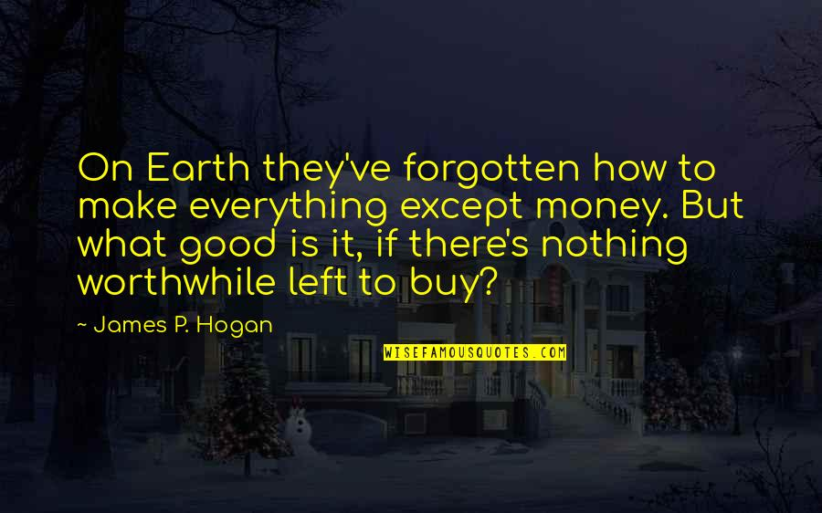 Everything Is Not Money Quotes By James P. Hogan: On Earth they've forgotten how to make everything