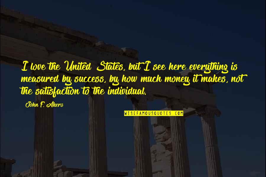 Everything Is Not Money Quotes By John F. Akers: I love the United States, but I see