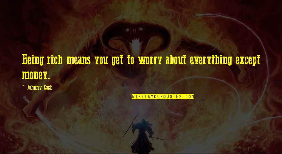 Everything Is Not Money Quotes By Johnny Cash: Being rich means you get to worry about