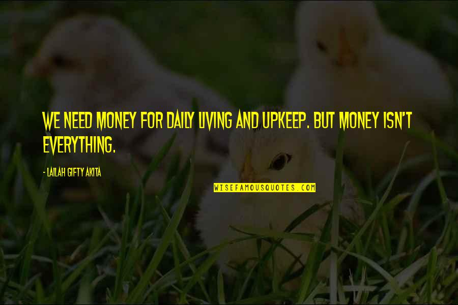 Everything Is Not Money Quotes By Lailah Gifty Akita: We need money for daily living and upkeep.