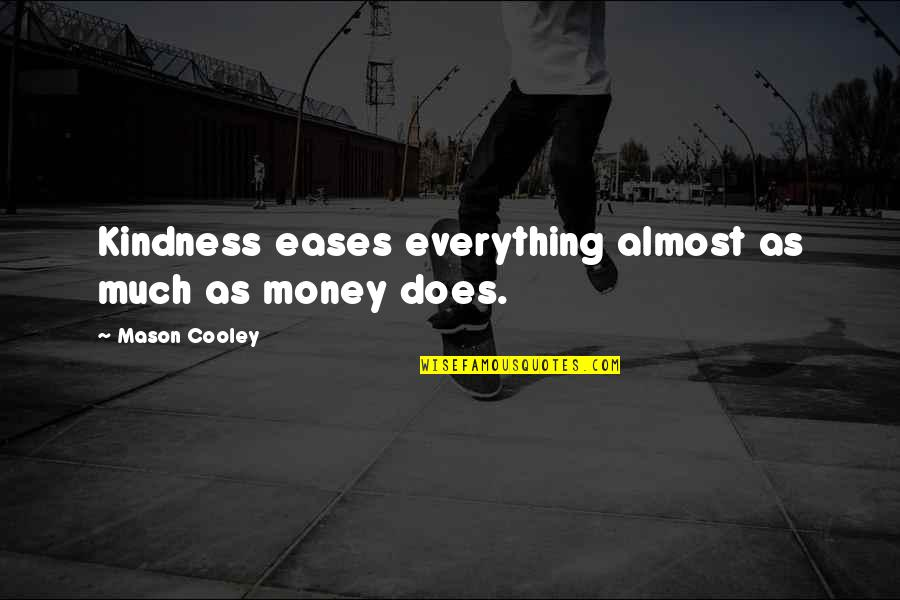 Everything Is Not Money Quotes By Mason Cooley: Kindness eases everything almost as much as money