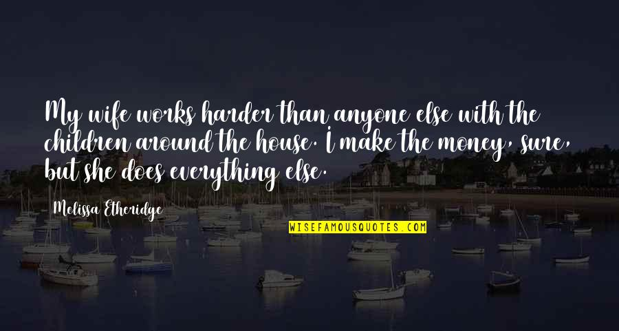 Everything Is Not Money Quotes By Melissa Etheridge: My wife works harder than anyone else with
