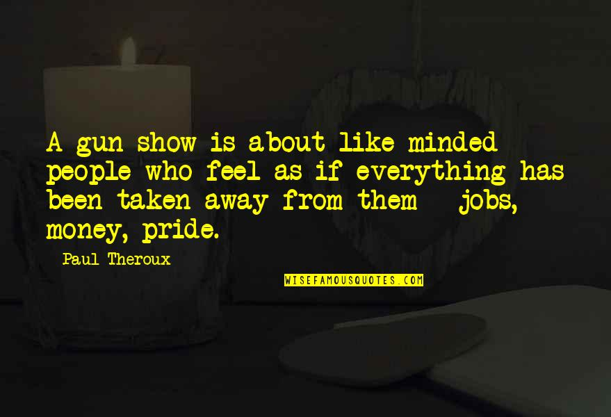 Everything Is Not Money Quotes By Paul Theroux: A gun show is about like-minded people who
