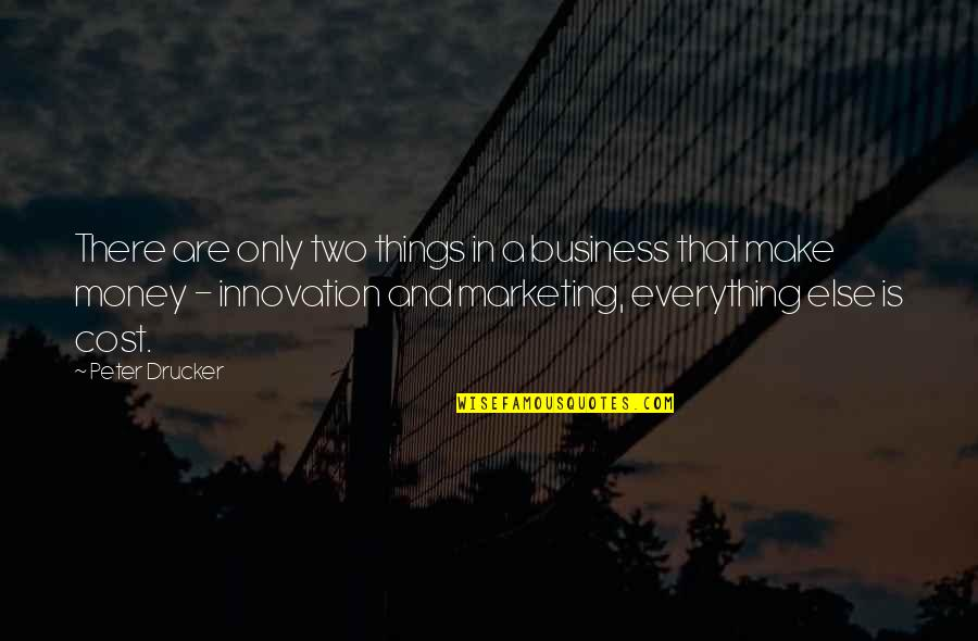Everything Is Not Money Quotes By Peter Drucker: There are only two things in a business