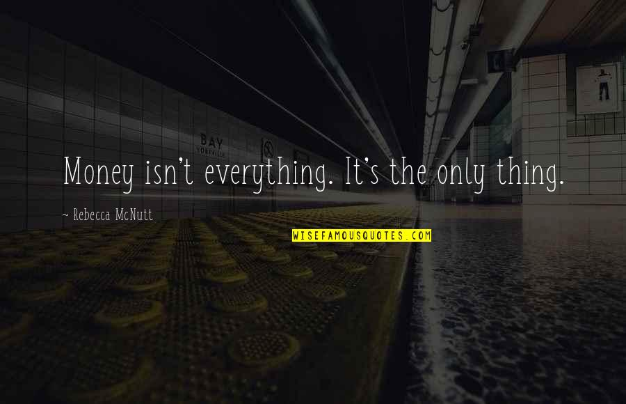 Everything Is Not Money Quotes By Rebecca McNutt: Money isn't everything. It's the only thing.