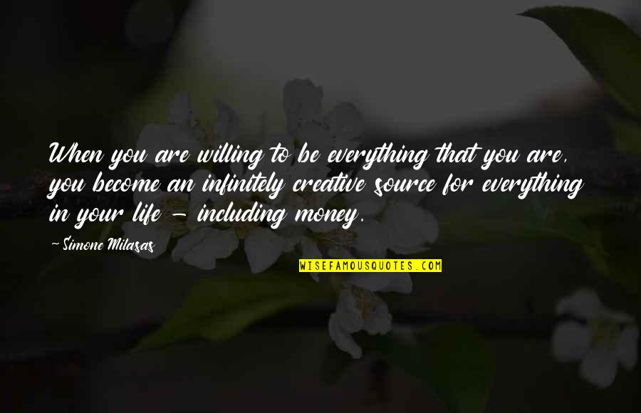 Everything Is Not Money Quotes By Simone Milasas: When you are willing to be everything that