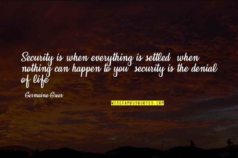 Everything Is Settled Quotes By Germaine Greer: Security is when everything is settled, when nothing