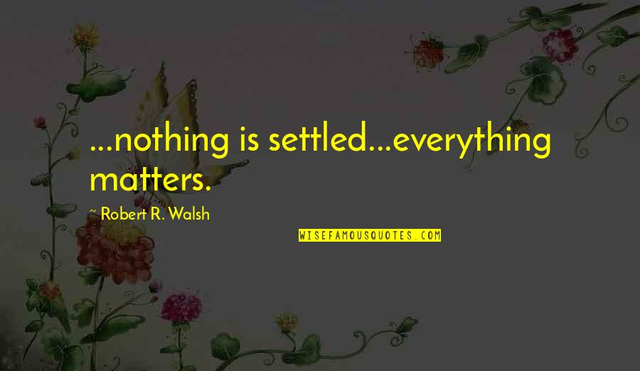 Everything Is Settled Quotes By Robert R. Walsh: ...nothing is settled...everything matters.