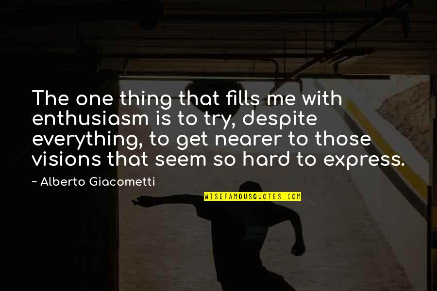 Everything Is So Hard Quotes By Alberto Giacometti: The one thing that fills me with enthusiasm
