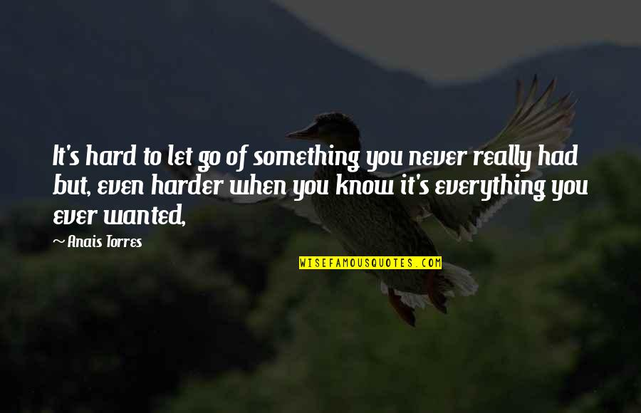Everything Is So Hard Quotes By Anais Torres: It's hard to let go of something you