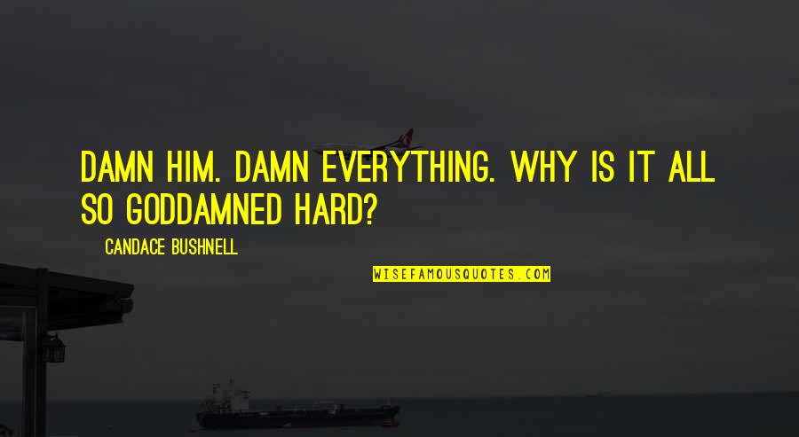 Everything Is So Hard Quotes By Candace Bushnell: Damn him. Damn everything. Why is it all