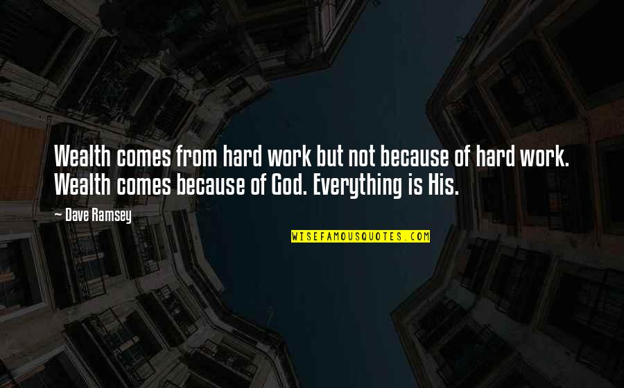 Everything Is So Hard Quotes By Dave Ramsey: Wealth comes from hard work but not because