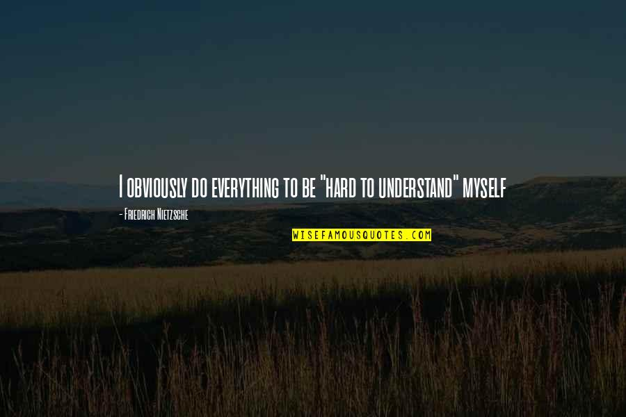 "Everything Is So Hard Quotes By Friedrich Nietzsche: I obviously do everything to be ""hard to"