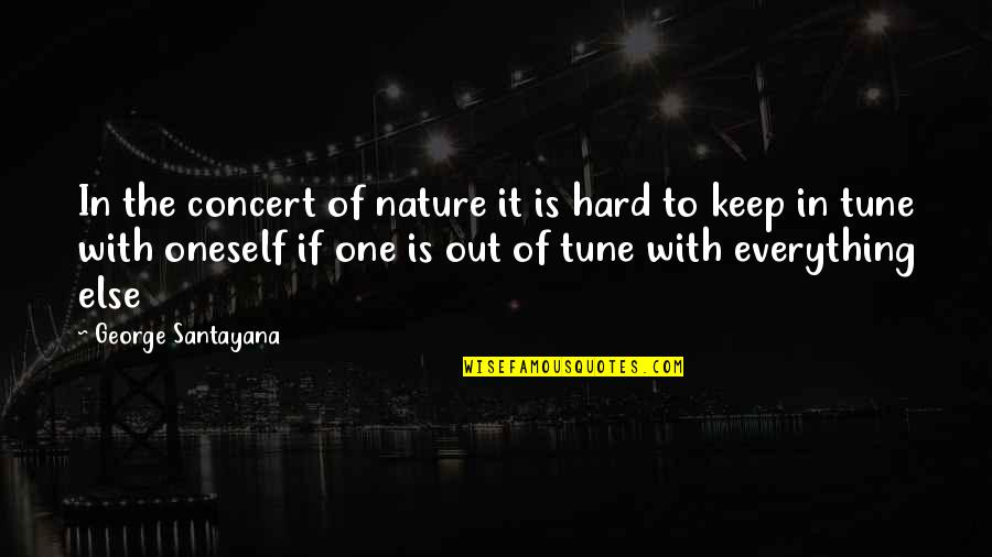 Everything Is So Hard Quotes By George Santayana: In the concert of nature it is hard