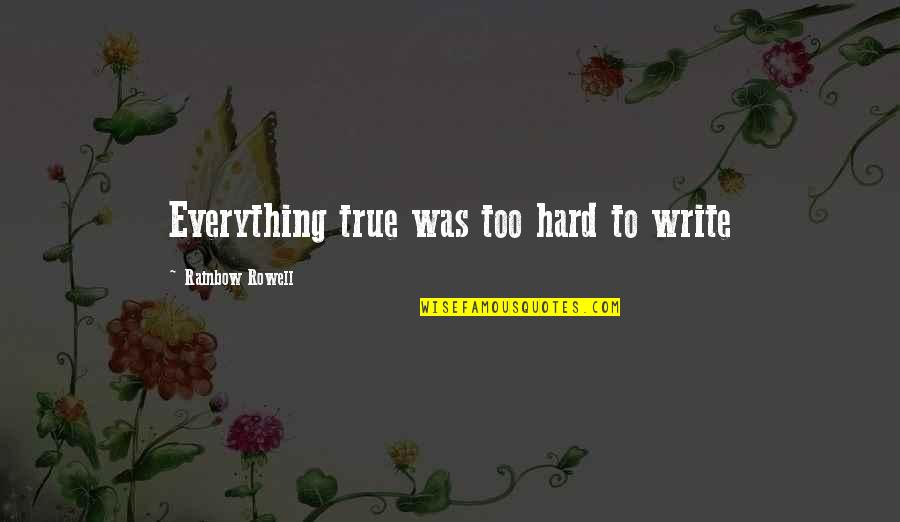 Everything Is So Hard Quotes By Rainbow Rowell: Everything true was too hard to write