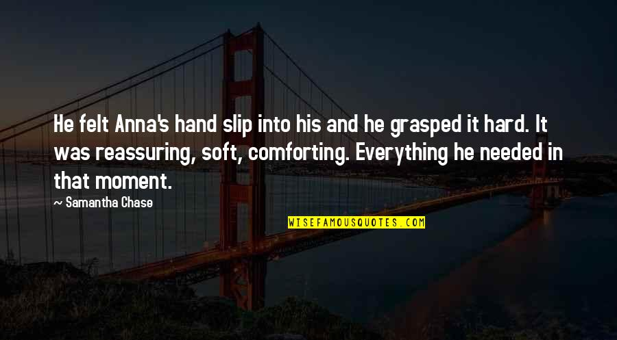 Everything Is So Hard Quotes By Samantha Chase: He felt Anna's hand slip into his and