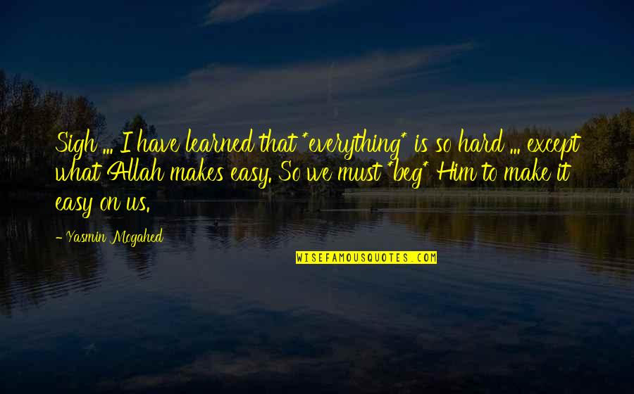 Everything Is So Hard Quotes By Yasmin Mogahed: Sigh ... I have learned that *everything* is