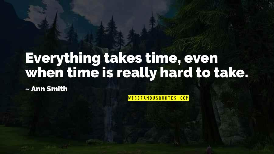 Everything Takes Time Quotes By Ann Smith: Everything takes time, even when time is really