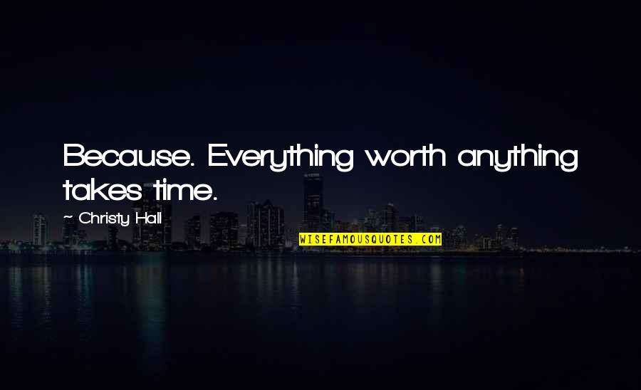 Everything Takes Time Quotes By Christy Hall: Because. Everything worth anything takes time.