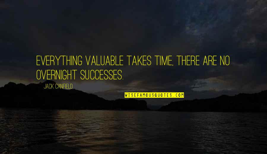 Everything Takes Time Quotes By Jack Canfield: Everything valuable takes time, there are no overnight