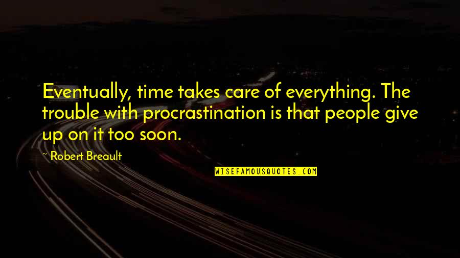 Everything Takes Time Quotes By Robert Breault: Eventually, time takes care of everything. The trouble