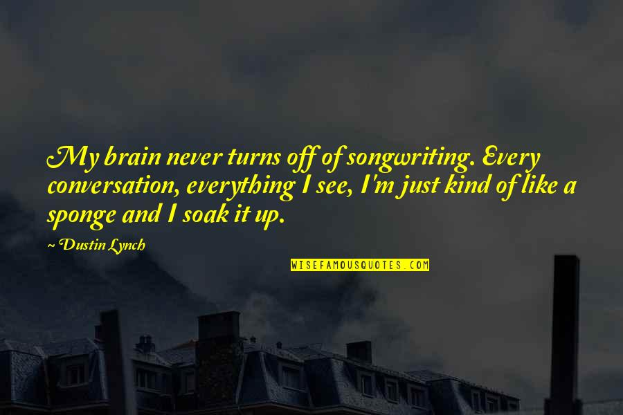 Everything Turns Out Okay Quotes By Dustin Lynch: My brain never turns off of songwriting. Every