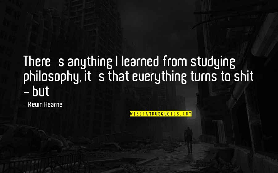 Everything Turns Out Okay Quotes By Kevin Hearne: There's anything I learned from studying philosophy, it's