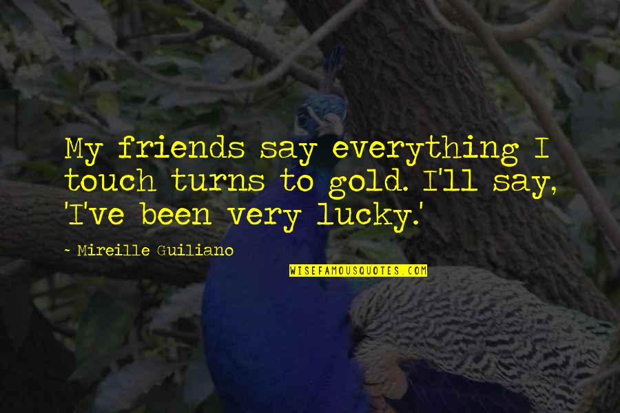 Everything Turns Out Okay Quotes By Mireille Guiliano: My friends say everything I touch turns to