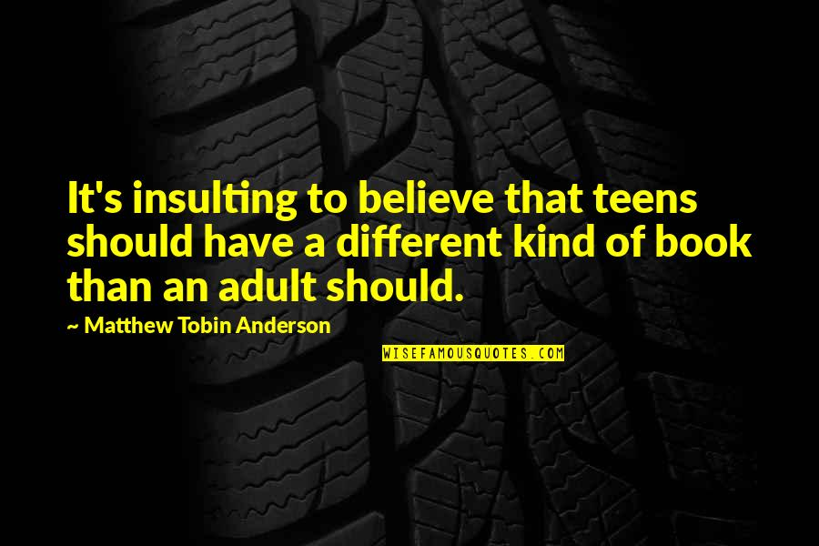 Everything Will Be Fine Bible Quotes By Matthew Tobin Anderson: It's insulting to believe that teens should have