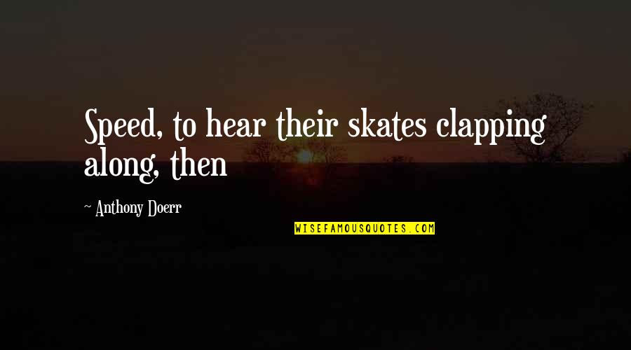 Everyway Quotes By Anthony Doerr: Speed, to hear their skates clapping along, then