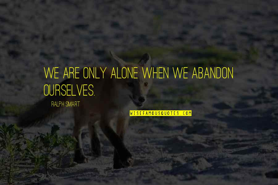 Everyway Quotes By Ralph Smart: We are only alone when we abandon ourselves.