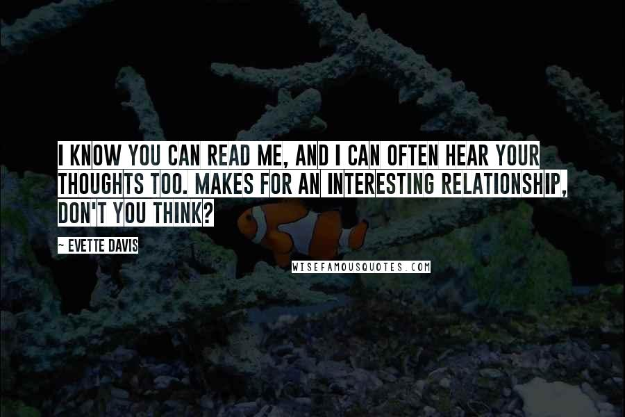 Evette Davis quotes: I know you can read me, and I can often hear your thoughts too. Makes for an interesting relationship, don't you think?