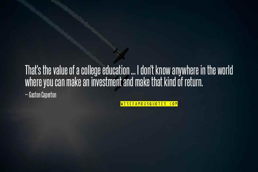 Evevn Quotes By Gaston Caperton: That's the value of a college education ...