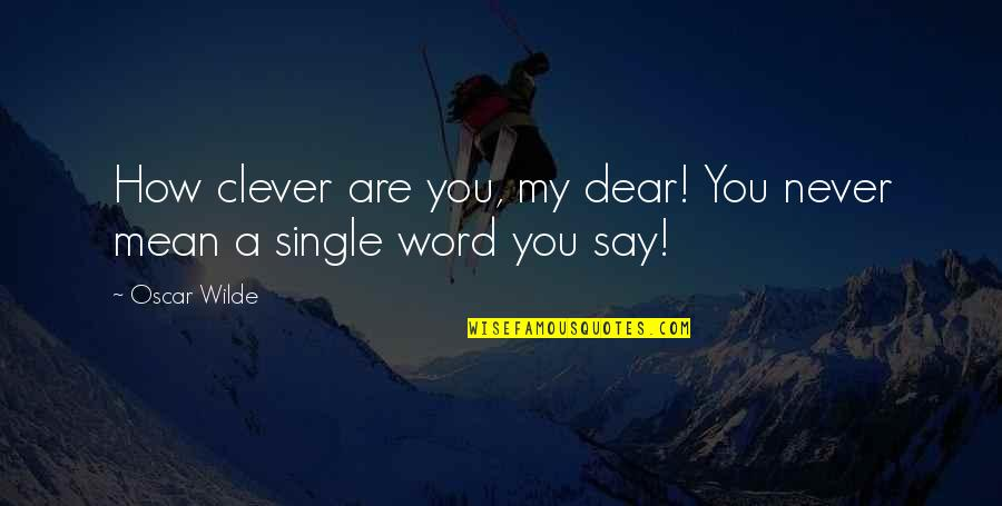 Evevn Quotes By Oscar Wilde: How clever are you, my dear! You never