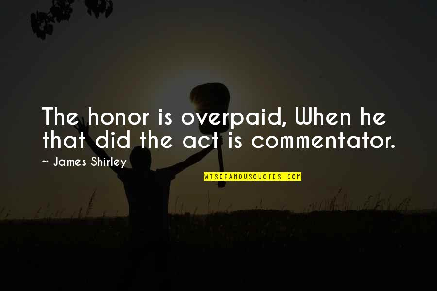Evgen Bavcar Quotes By James Shirley: The honor is overpaid, When he that did