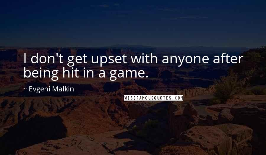 Evgeni Malkin quotes: I don't get upset with anyone after being hit in a game.