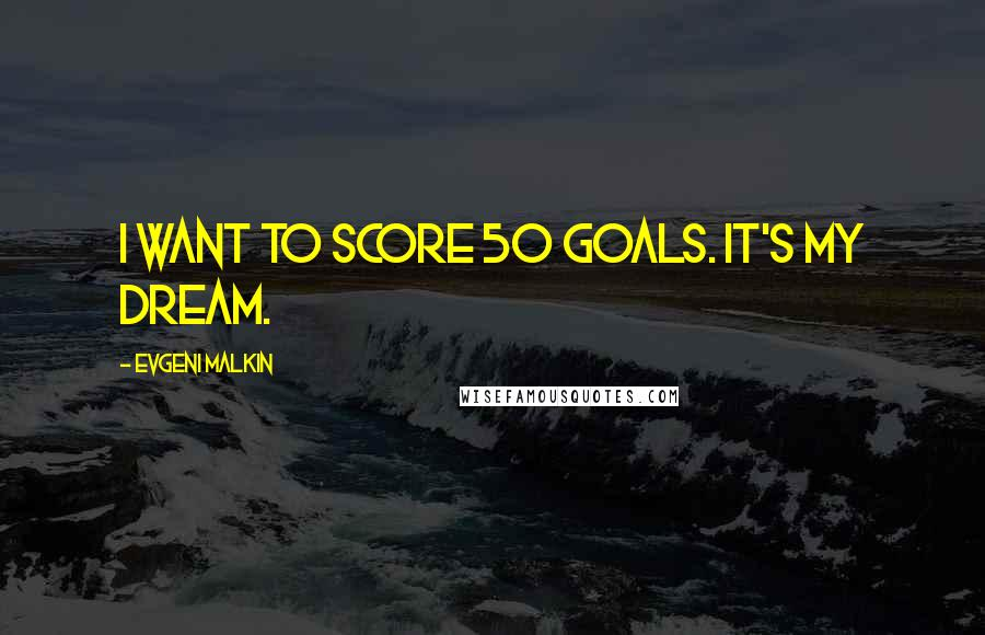 Evgeni Malkin quotes: I want to score 50 goals. It's my dream.